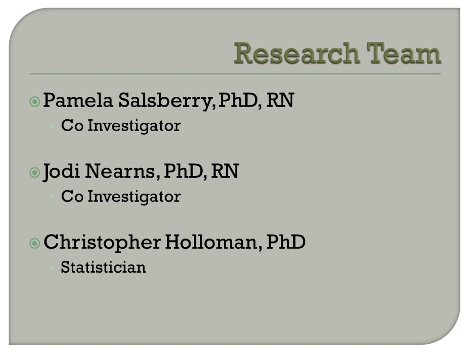  Pamela Salsberry, PhD, RN Co Investigator  Jodi Nearns, PhD, RN Co Investigator  Christopher Holloman, PhD Statistician