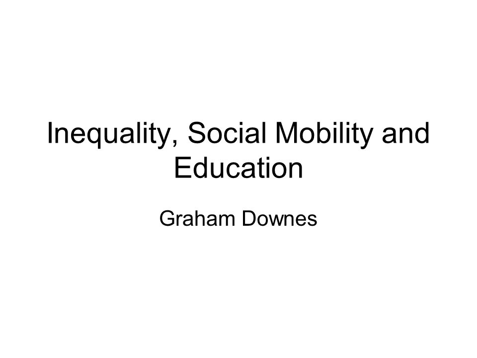 Inequality, Social Mobility and Education Graham Downes