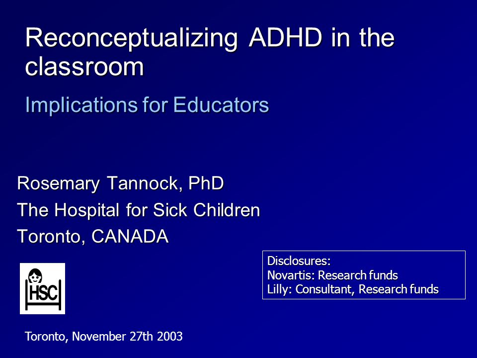Reconceptualizing ADHD in the classroom Implications for Educators Rosemary Tannock, PhD The Hospital for Sick Children Toronto, CANADA Toronto, November 27th 2003 Disclosures: Novartis: Research funds Lilly: Consultant, Research funds