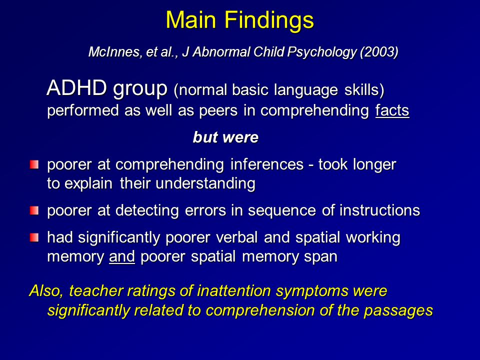 Main Findings McInnes, et al., J Abnormal Child Psychology (2003) ADHD group (normal basic language skills) performed as well as peers in comprehending facts ADHD group (normal basic language skills) performed as well as peers in comprehending facts but were but were poorer at comprehending inferences - took longer to explain their understanding poorer at detecting errors in sequence of instructions had significantly poorer verbal and spatial working memory and poorer spatial memory span Also, teacher ratings of inattention symptoms were significantly related to comprehension of the passages