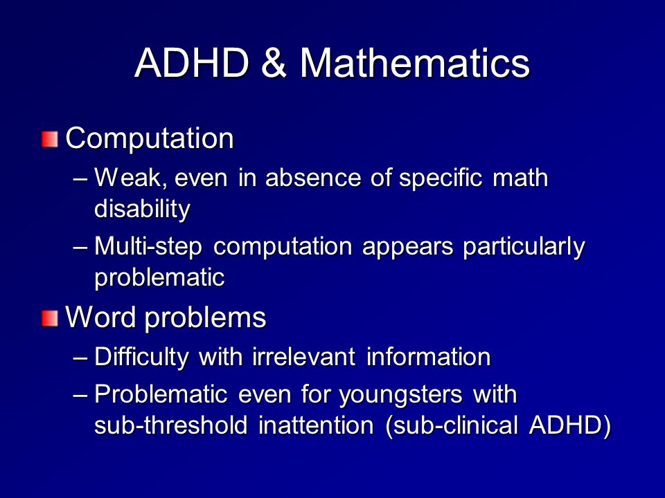 ADHD & Mathematics Computation –Weak, even in absence of specific math disability –Multi-step computation appears particularly problematic Word problems –Difficulty with irrelevant information –Problematic even for youngsters with sub-threshold inattention (sub-clinical ADHD)