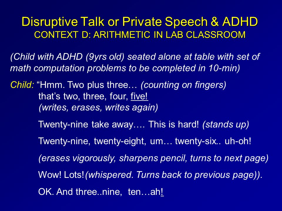Disruptive Talk or Private Speech & ADHD CONTEXT D: ARITHMETIC IN LAB CLASSROOM (Child with ADHD (9yrs old) seated alone at table with set of math computation problems to be completed in 10-min) Child: Hmm.