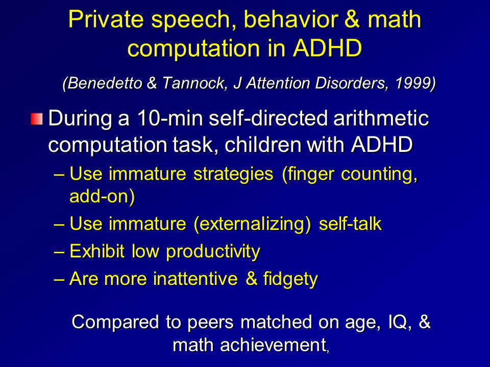 Private speech, behavior & math computation in ADHD (Benedetto & Tannock, J Attention Disorders, 1999) During a 10-min self-directed arithmetic comput