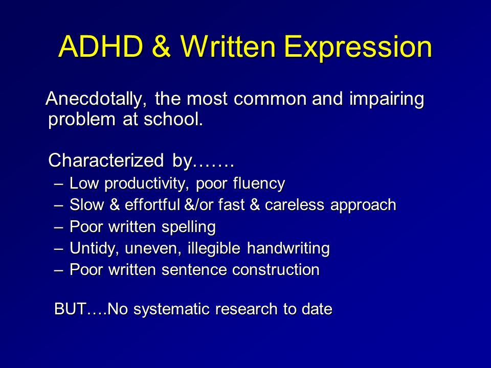 ADHD & Written Expression Anecdotally, the most common and impairing problem at school.