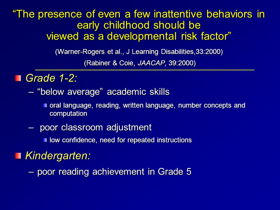 The presence of even a few inattentive behaviors in early childhood should be viewed as a developmental risk factor (Warner-Rogers et al., J Learning Disabilities,33:2000) (Rabiner & Coie, JAACAP, 39:2000) Grade 1-2: – below average academic skills oral language, reading, written language, number concepts and computation – poor classroom adjustment low confidence, need for repeated instructions Kindergarten: –poor reading achievement in Grade 5