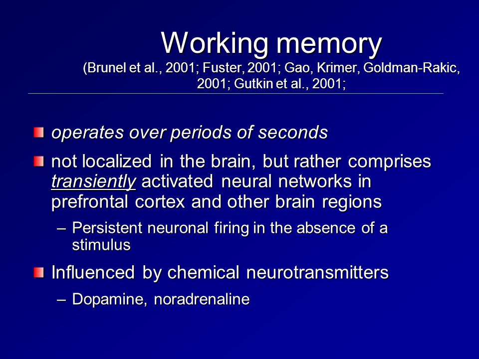 Working memory (Brunel et al., 2001; Fuster, 2001; Gao, Krimer, Goldman-Rakic, 2001; Gutkin et al., 2001; operates over periods of seconds not localized in the brain, but rather comprises transiently activated neural networks in prefrontal cortex and other brain regions –Persistent neuronal firing in the absence of a stimulus Influenced by chemical neurotransmitters –Dopamine, noradrenaline
