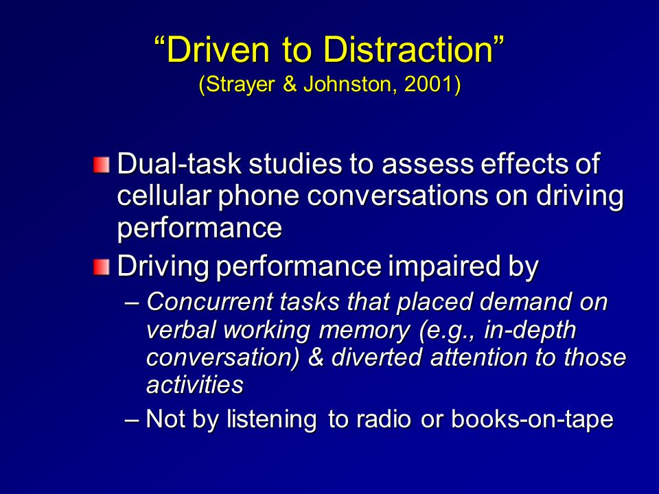 """Driven to Distraction"" (Strayer & Johnston, 2001) Dual-task studies to assess effects of cellular phone conversations on driving performance Driving"