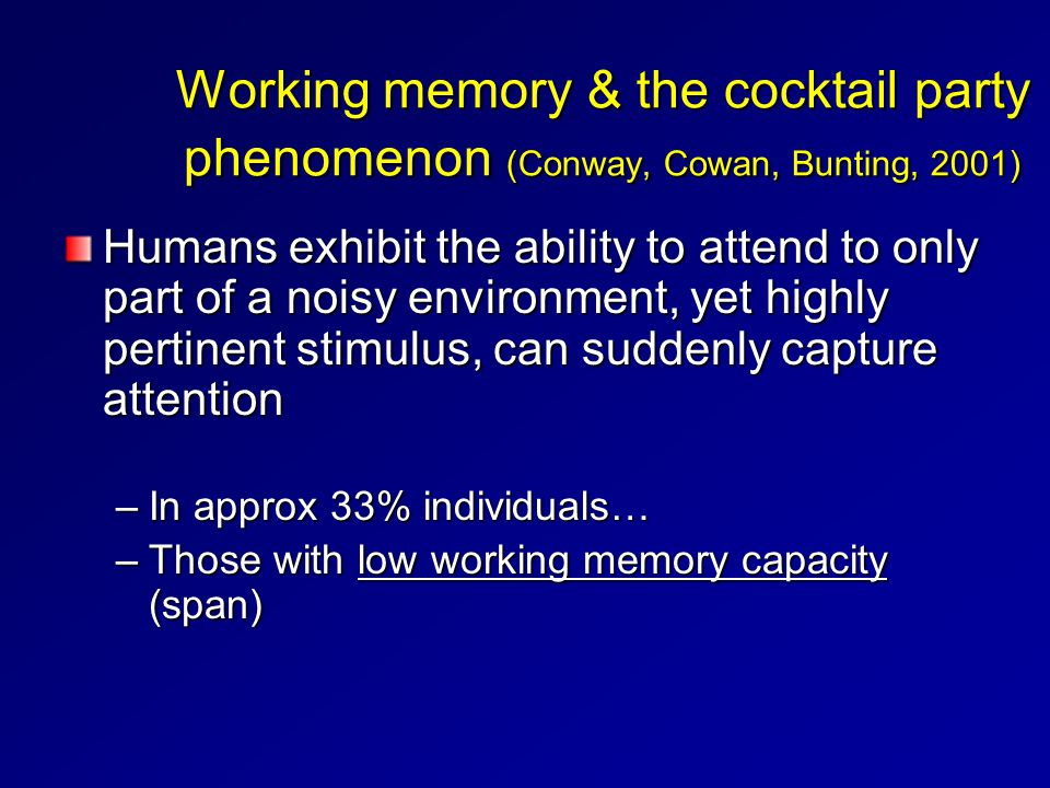 Working memory & the cocktail party phenomenon (Conway, Cowan, Bunting, 2001) Humans exhibit the ability to attend to only part of a noisy environment, yet highly pertinent stimulus, can suddenly capture attention –In approx 33% individuals… –Those with low working memory capacity (span)
