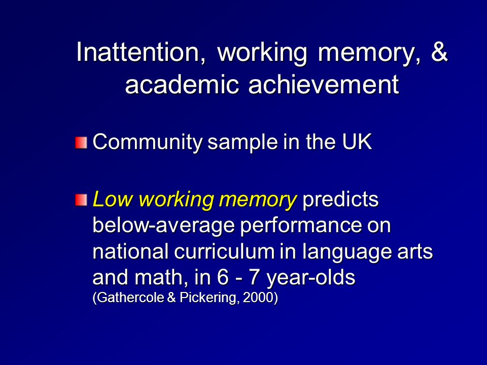 Inattention, working memory, & academic achievement Community sample in the UK Low working memory predicts below-average performance on national curriculum in language arts and math, in 6 - 7 year-olds (Gathercole & Pickering, 2000)