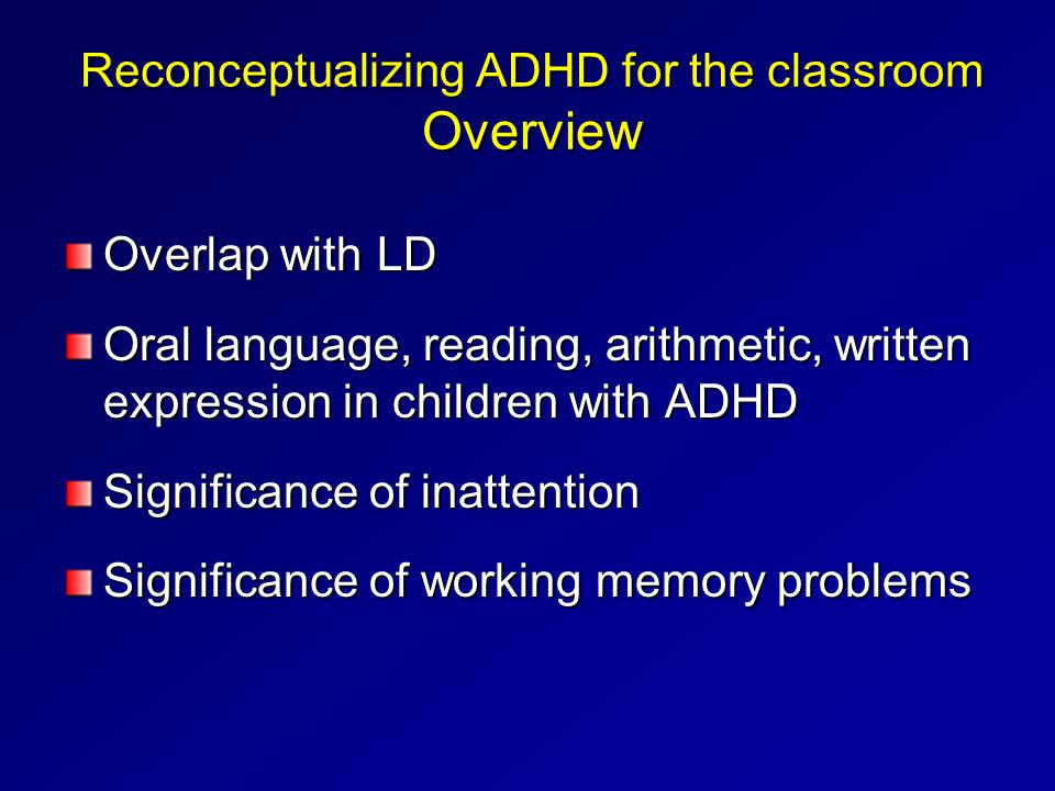 Reconceptualizing ADHD for the classroom Overview Overlap with LD Oral language, reading, arithmetic, written expression in children with ADHD Signifi