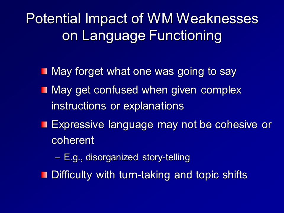 Potential Impact of WM Weaknesses on Language Functioning May forget what one was going to say May get confused when given complex instructions or explanations Expressive language may not be cohesive or coherent –E.g., disorganized story-telling Difficulty with turn-taking and topic shifts