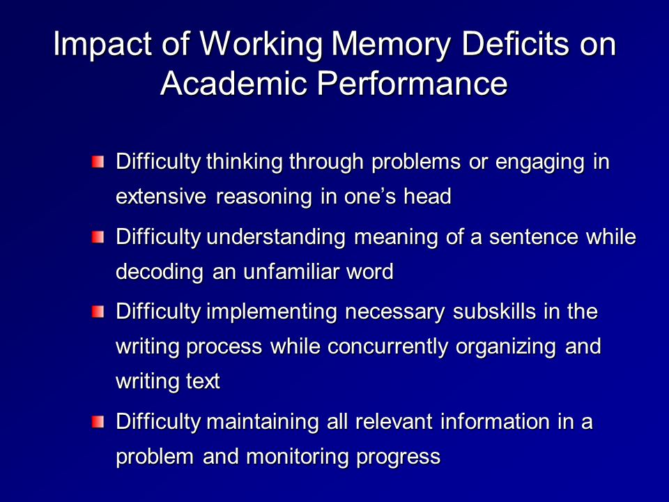 Impact of Working Memory Deficits on Academic Performance Difficulty thinking through problems or engaging in extensive reasoning in one's head Difficulty understanding meaning of a sentence while decoding an unfamiliar word Difficulty implementing necessary subskills in the writing process while concurrently organizing and writing text Difficulty maintaining all relevant information in a problem and monitoring progress