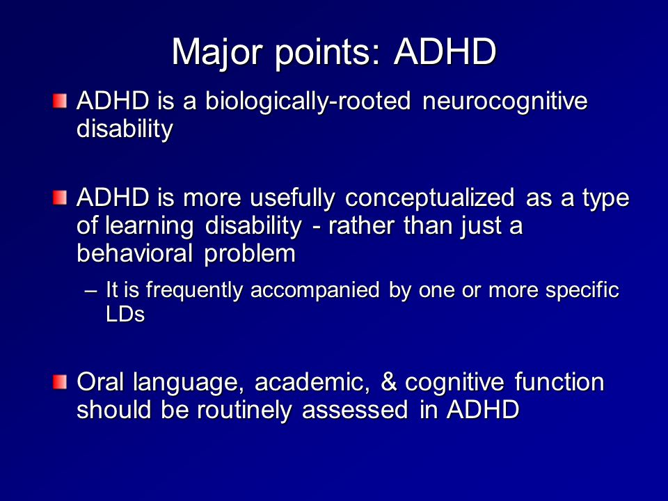 Major points: ADHD ADHD is a biologically-rooted neurocognitive disability ADHD is more usefully conceptualized as a type of learning disability - rather than just a behavioral problem –It is frequently accompanied by one or more specific LDs Oral language, academic, & cognitive function should be routinely assessed in ADHD