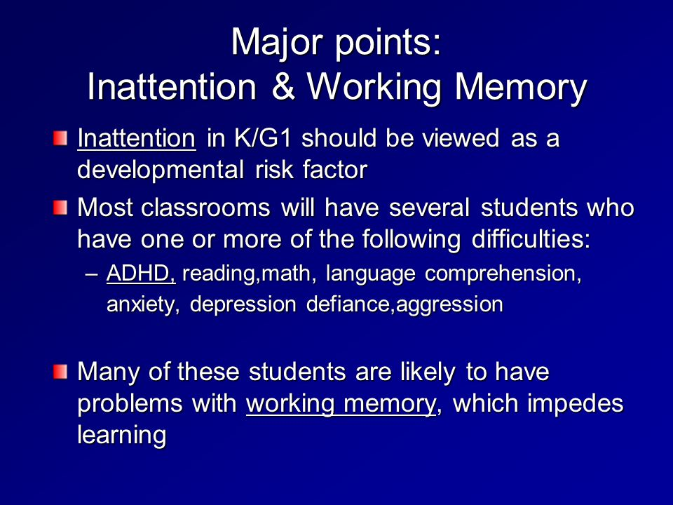 Major points: Inattention & Working Memory Inattention in K/G1 should be viewed as a developmental risk factor Most classrooms will have several students who have one or more of the following difficulties: –ADHD, reading,math, language comprehension, anxiety, depression defiance,aggression Many of these students are likely to have problems with working memory, which impedes learning