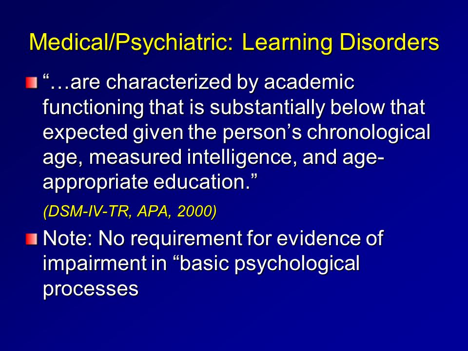"Medical/Psychiatric: Learning Disorders ""…are characterized by academic functioning that is substantially below that expected given the person's chron"