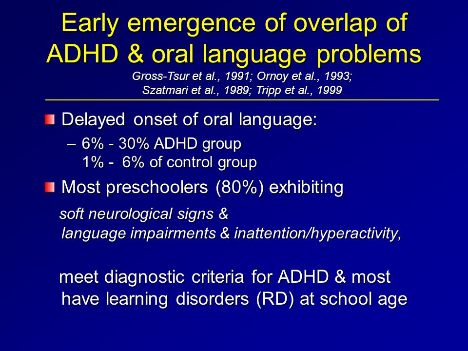 Early emergence of overlap of ADHD & oral language problems Delayed onset of oral language: –6% - 30% ADHD group 1% - 6% of control group Most prescho