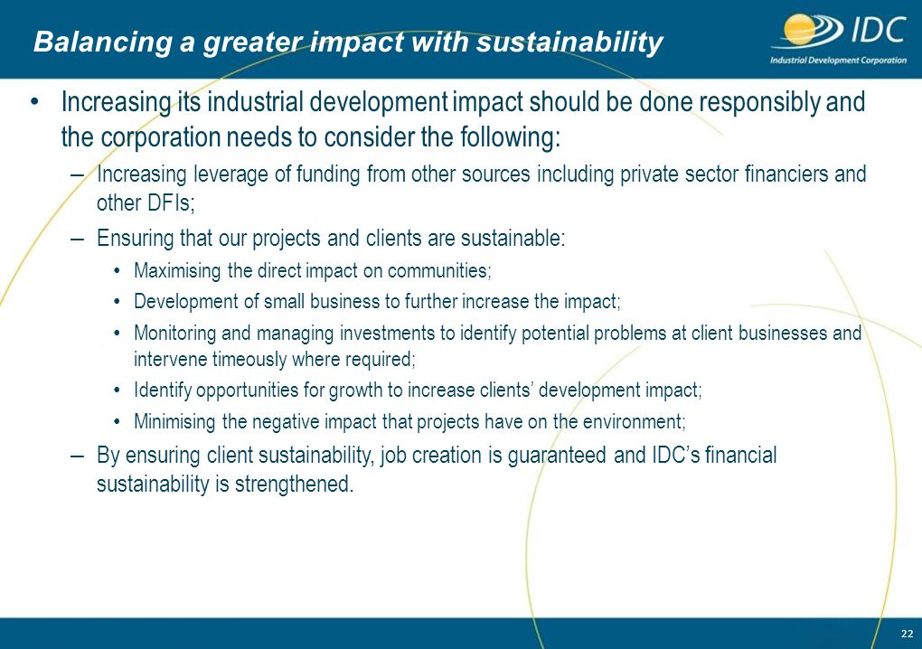 22 Balancing a greater impact with sustainability Increasing its industrial development impact should be done responsibly and the corporation needs to