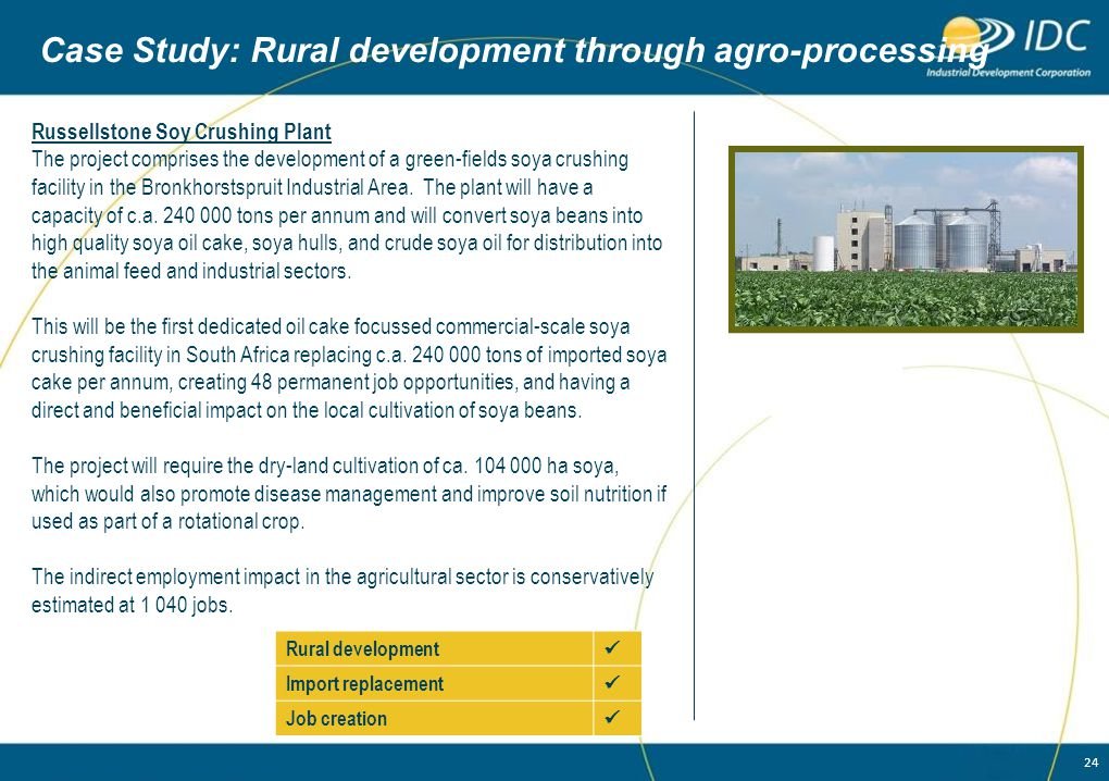 24 Case Study: Rural development through agro-processing Russellstone Soy Crushing Plant The project comprises the development of a green-fields soya