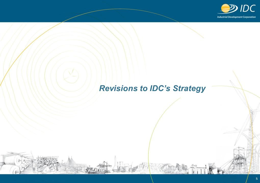 6 Changes to objective and outcomes to reflect changing priorities and expectations Values Vision To be the primary driving force of commercially sustainable industrial development and innovation to the benefit of South Africa and the rest of the African continent Mission The IDC is self-financing national development finance institution whose primary objectives are to contribute to the generation of balanced, sustainable economic growth in Africa and to the economic empowerment of the South African population, thereby promoting the economic prosperity of all citizens.