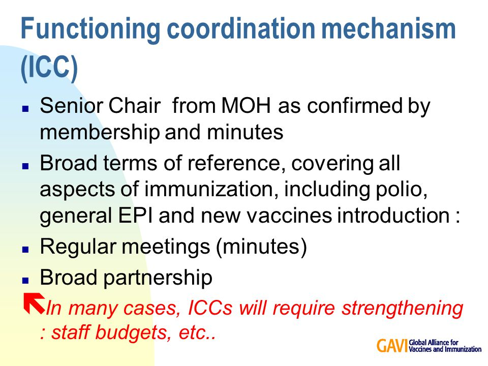 Functioning coordination mechanism (ICC) n Senior Chair from MOH as confirmed by membership and minutes n Broad terms of reference, covering all aspects of immunization, including polio, general EPI and new vaccines introduction : n Regular meetings (minutes) n Broad partnership ë In many cases, ICCs will require strengthening : staff budgets, etc..