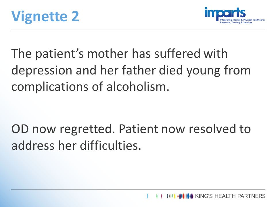 The patient's mother has suffered with depression and her father died young from complications of alcoholism.