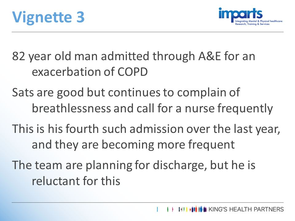 82 year old man admitted through A&E for an exacerbation of COPD Sats are good but continues to complain of breathlessness and call for a nurse frequently This is his fourth such admission over the last year, and they are becoming more frequent The team are planning for discharge, but he is reluctant for this Vignette 3