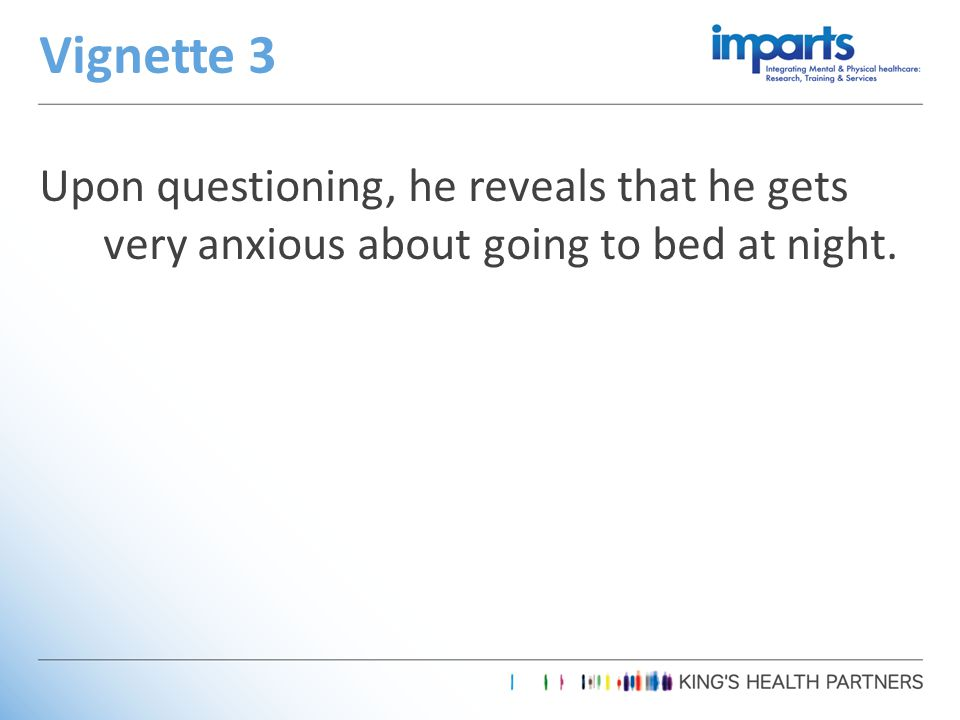 Upon questioning, he reveals that he gets very anxious about going to bed at night. Vignette 3