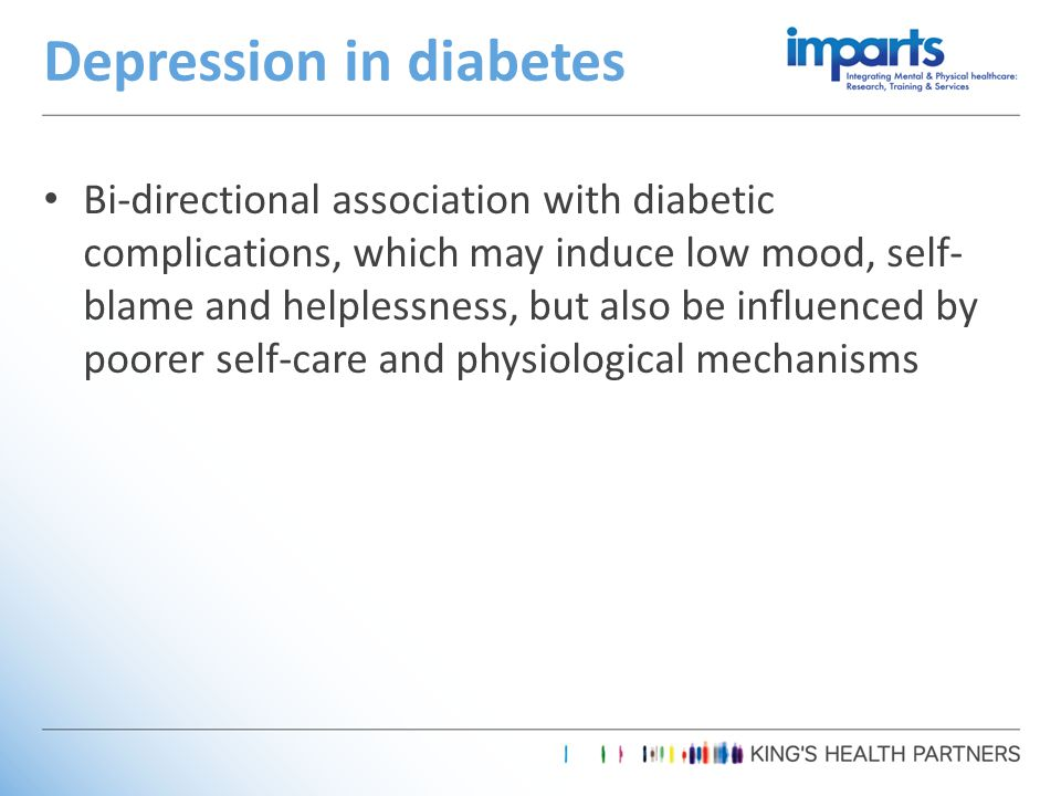 Bi-directional association with diabetic complications, which may induce low mood, self- blame and helplessness, but also be influenced by poorer self-care and physiological mechanisms Depression in diabetes