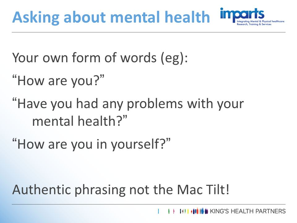 Your own form of words (eg): How are you? Have you had any problems with your mental health? How are you in yourself? Authentic phrasing not the Mac Tilt.