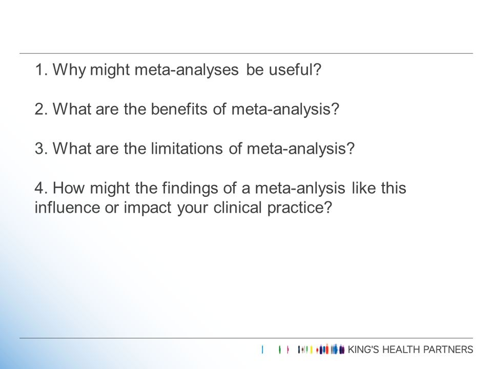 1.Why might meta-analyses be useful. 2. What are the benefits of meta-analysis.