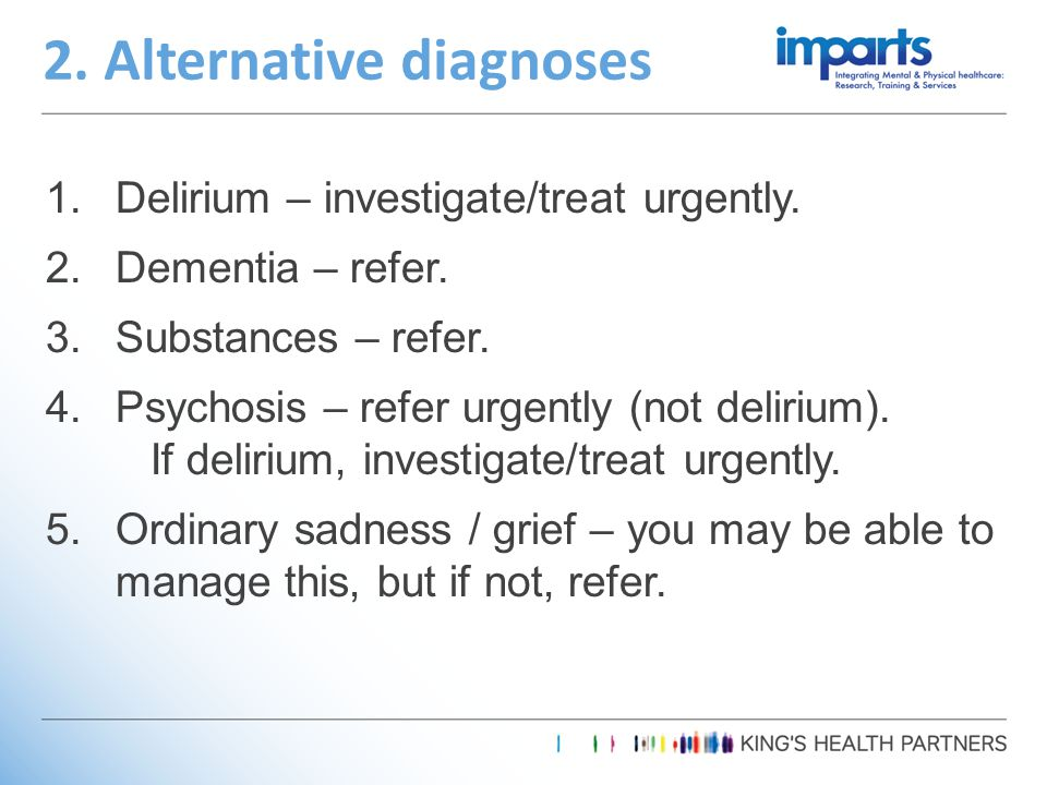 1.Delirium – investigate/treat urgently. 2.Dementia – refer.
