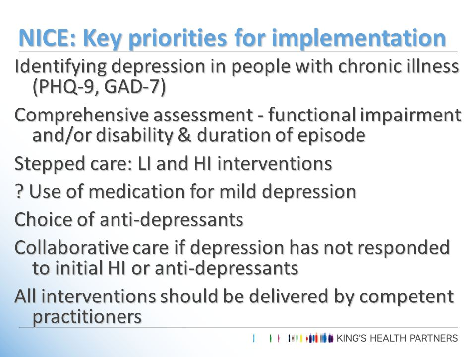 NICE: Key priorities for implementation Identifying depression in people with chronic illness (PHQ-9, GAD-7) Comprehensive assessment - functional impairment and/or disability & duration of episode Stepped care: LI and HI interventions .