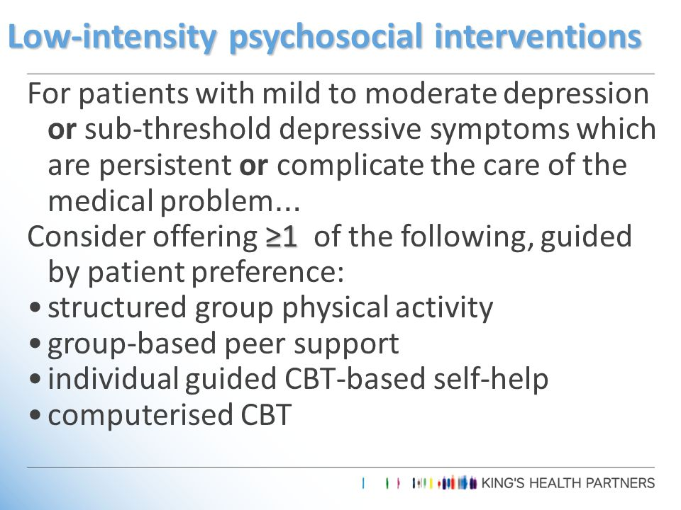 Low-intensity psychosocial interventions For patients with mild to moderate depression or sub-threshold depressive symptoms which are persistent or complicate the care of the medical problem … ≥1 Consider offering ≥1 of the following, guided by patient preference: structured group physical activity group-based peer support individual guided CBT-based self-help computerised CBT