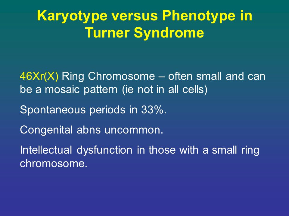 Karyotype versus Phenotype in Turner Syndrome 46Xr(X) Ring Chromosome – often small and can be a mosaic pattern (ie not in all cells) Spontaneous peri
