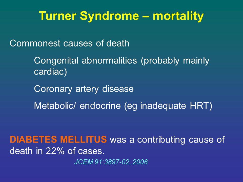 Turner Syndrome – mortality Commonest causes of death Congenital abnormalities (probably mainly cardiac) Coronary artery disease Metabolic/ endocrine