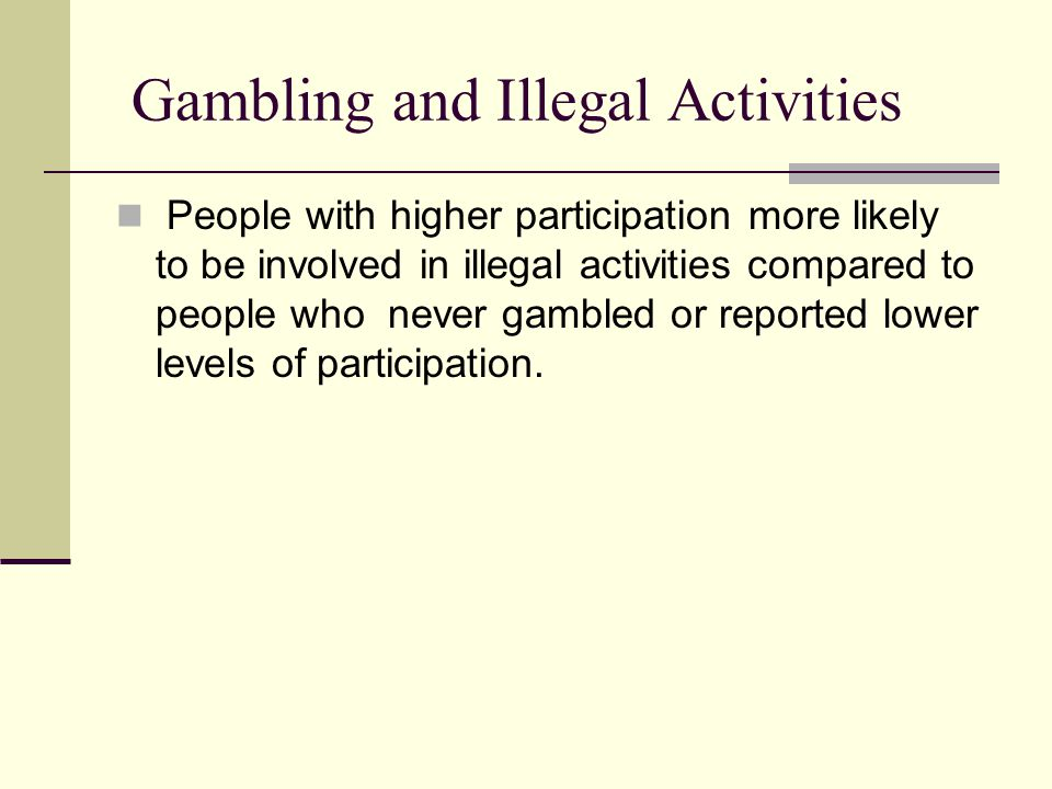Gambling and Illegal Activities People with higher participation more likely to be involved in illegal activities compared to people who never gambled or reported lower levels of participation.