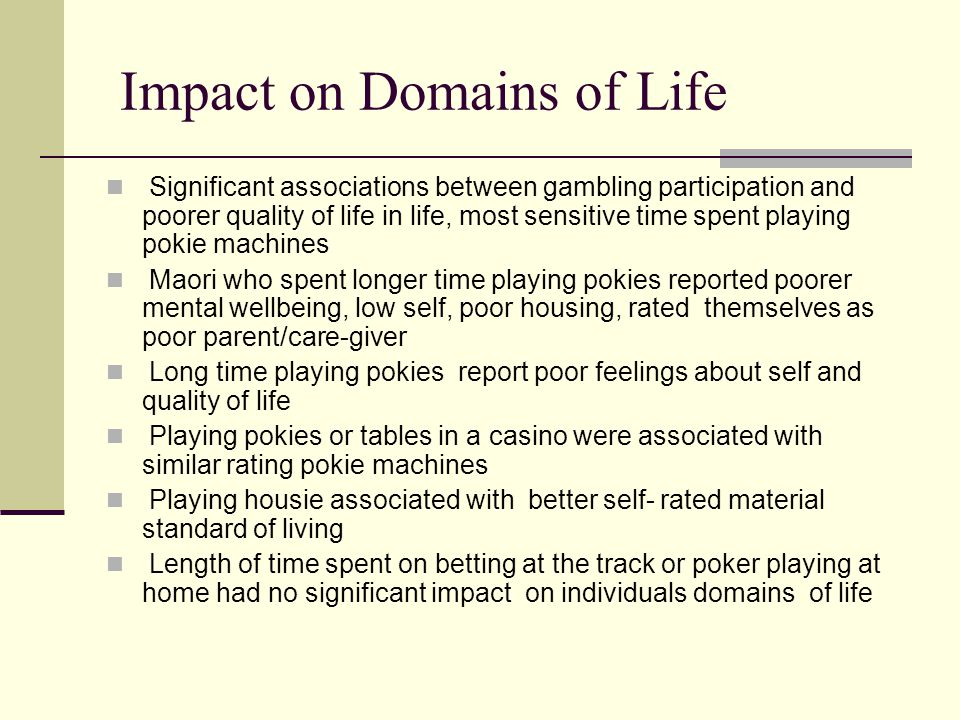 Impact on Domains of Life Significant associations between gambling participation and poorer quality of life in life, most sensitive time spent playing pokie machines Maori who spent longer time playing pokies reported poorer mental wellbeing, low self, poor housing, rated themselves as poor parent/care-giver Long time playing pokies report poor feelings about self and quality of life Playing pokies or tables in a casino were associated with similar rating pokie machines Playing housie associated with better self- rated material standard of living Length of time spent on betting at the track or poker playing at home had no significant impact on individuals domains of life