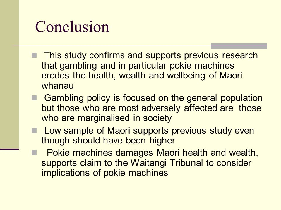Conclusion This study confirms and supports previous research that gambling and in particular pokie machines erodes the health, wealth and wellbeing of Maori whanau Gambling policy is focused on the general population but those who are most adversely affected are those who are marginalised in society Low sample of Maori supports previous study even though should have been higher Pokie machines damages Maori health and wealth, supports claim to the Waitangi Tribunal to consider implications of pokie machines
