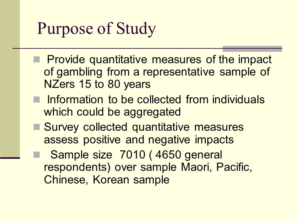 Purpose of Study Provide quantitative measures of the impact of gambling from a representative sample of NZers 15 to 80 years Information to be collected from individuals which could be aggregated Survey collected quantitative measures assess positive and negative impacts Sample size 7010 ( 4650 general respondents) over sample Maori, Pacific, Chinese, Korean sample