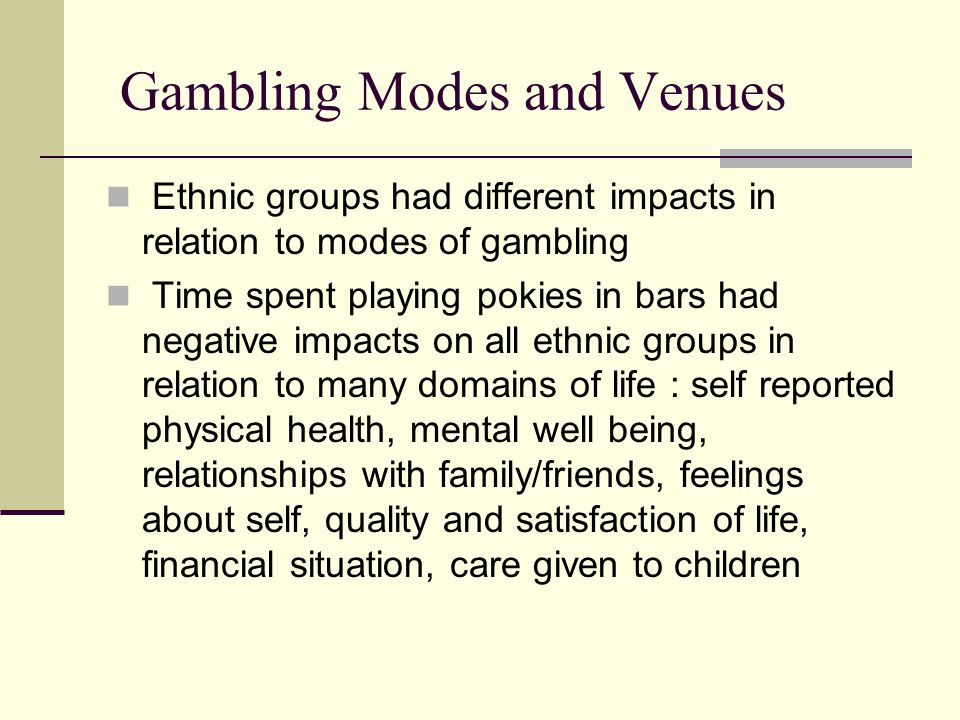 Gambling Modes and Venues Ethnic groups had different impacts in relation to modes of gambling Time spent playing pokies in bars had negative impacts on all ethnic groups in relation to many domains of life : self reported physical health, mental well being, relationships with family/friends, feelings about self, quality and satisfaction of life, financial situation, care given to children