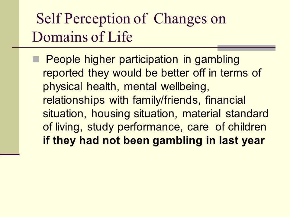 Self Perception of Changes on Domains of Life People higher participation in gambling reported they would be better off in terms of physical health, mental wellbeing, relationships with family/friends, financial situation, housing situation, material standard of living, study performance, care of children if they had not been gambling in last year