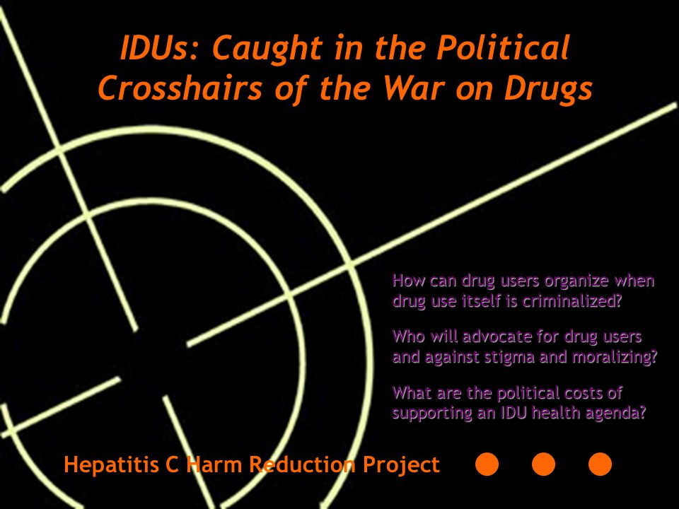 IDUs: Caught in the Political Crosshairs of the War on Drugs How can drug users organize when drug use itself is criminalized.