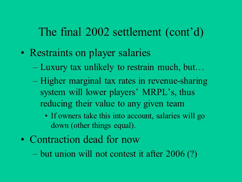 The final 2002 settlement (cont'd) Restraints on player salaries –Luxury tax unlikely to restrain much, but… –Higher marginal tax rates in revenue-sharing system will lower players' MRPL's, thus reducing their value to any given team If owners take this into account, salaries will go down (other things equal).