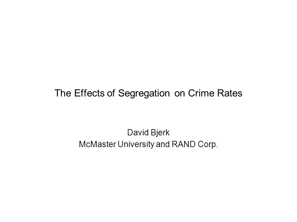 The Effects of Segregation on Crime Rates David Bjerk McMaster University and RAND Corp.