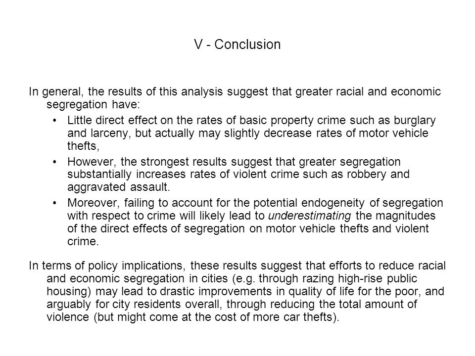 V - Conclusion In general, the results of this analysis suggest that greater racial and economic segregation have: Little direct effect on the rates of basic property crime such as burglary and larceny, but actually may slightly decrease rates of motor vehicle thefts, However, the strongest results suggest that greater segregation substantially increases rates of violent crime such as robbery and aggravated assault.