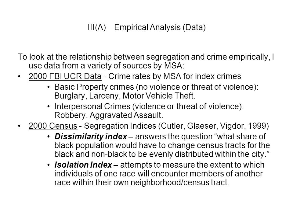 III(A) – Empirical Analysis (Data) To look at the relationship between segregation and crime empirically, I use data from a variety of sources by MSA: 2000 FBI UCR Data - Crime rates by MSA for index crimes Basic Property crimes (no violence or threat of violence): Burglary, Larceny, Motor Vehicle Theft.