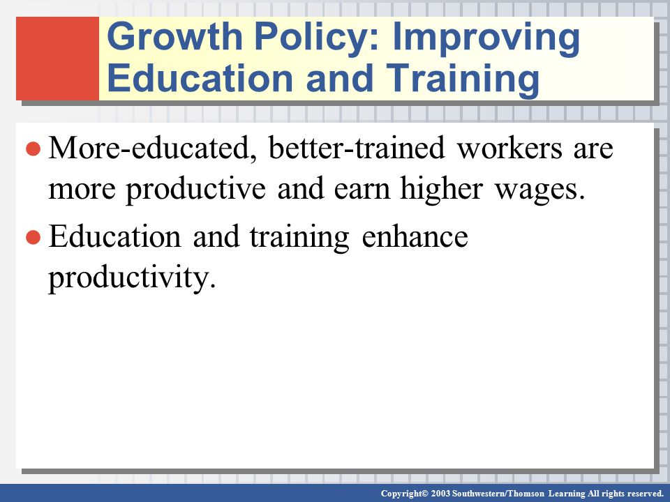 Copyright© 2003 Southwestern/Thomson Learning All rights reserved. Growth Policy: Improving Education and Training ●More-educated, better-trained work