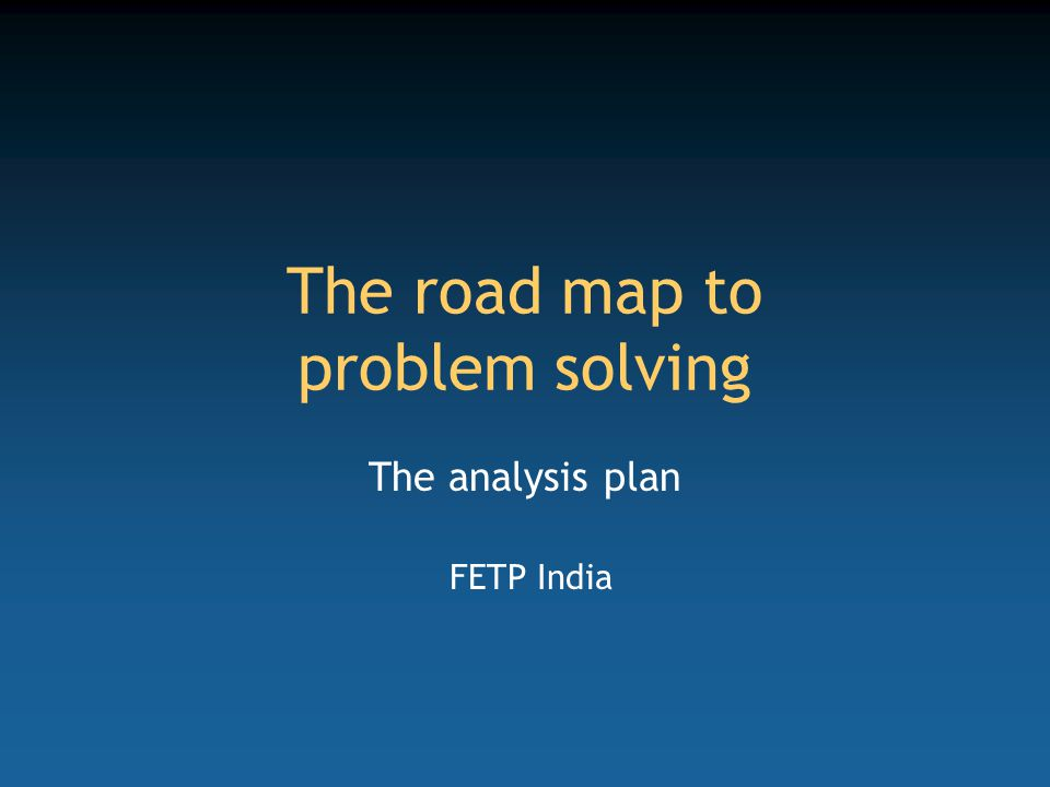 The road map to problem solving The analysis plan FETP India