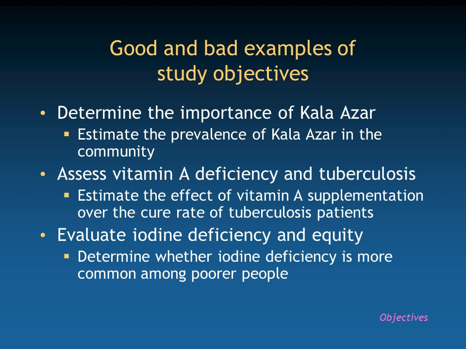 Good and bad examples of study objectives Determine the importance of Kala Azar  Estimate the prevalence of Kala Azar in the community Assess vitamin A deficiency and tuberculosis  Estimate the effect of vitamin A supplementation over the cure rate of tuberculosis patients Evaluate iodine deficiency and equity  Determine whether iodine deficiency is more common among poorer people Objectives