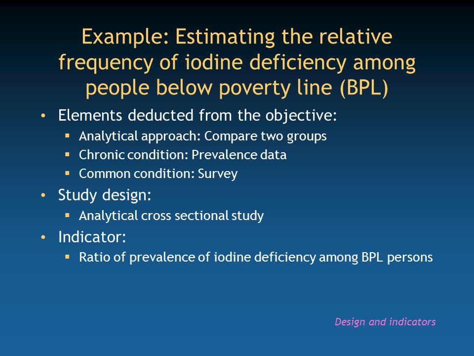 Example: Estimating the relative frequency of iodine deficiency among people below poverty line (BPL) Elements deducted from the objective:  Analytical approach: Compare two groups  Chronic condition: Prevalence data  Common condition: Survey Study design:  Analytical cross sectional study Indicator:  Ratio of prevalence of iodine deficiency among BPL persons Design and indicators